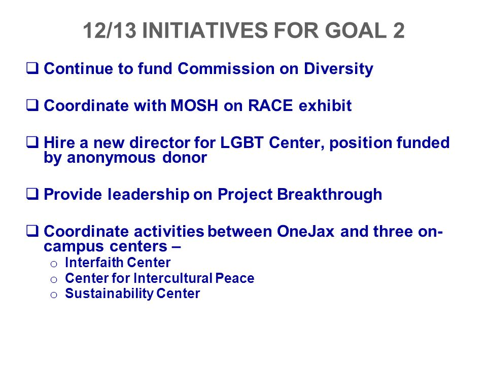 12/13 INITIATIVES FOR GOAL 2  Continue to fund Commission on Diversity  Coordinate with MOSH on RACE exhibit  Hire a new director for LGBT Center,