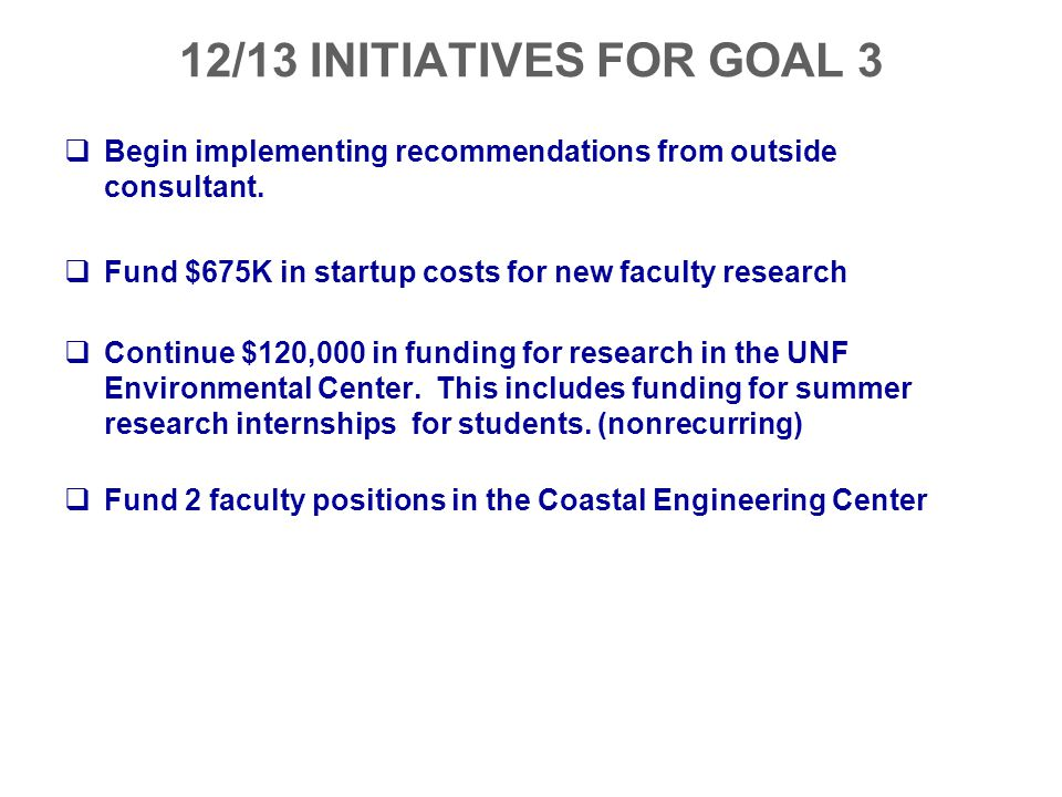 12/13 INITIATIVES FOR GOAL 3  Begin implementing recommendations from outside consultant.  Fund $675K in startup costs for new faculty research  Co