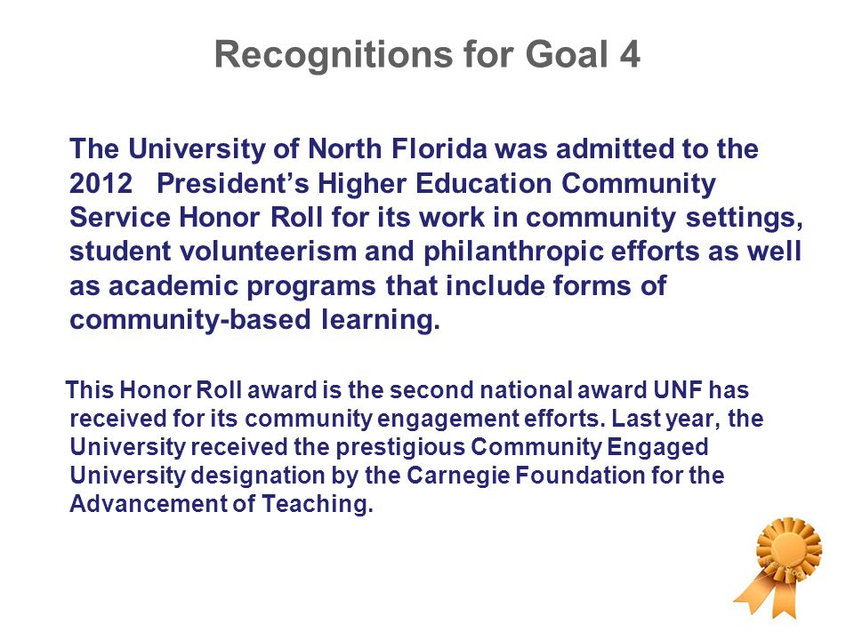 Recognitions for Goal 4 The University of North Florida was admitted to the 2012 President's Higher Education Community Service Honor Roll for its wor