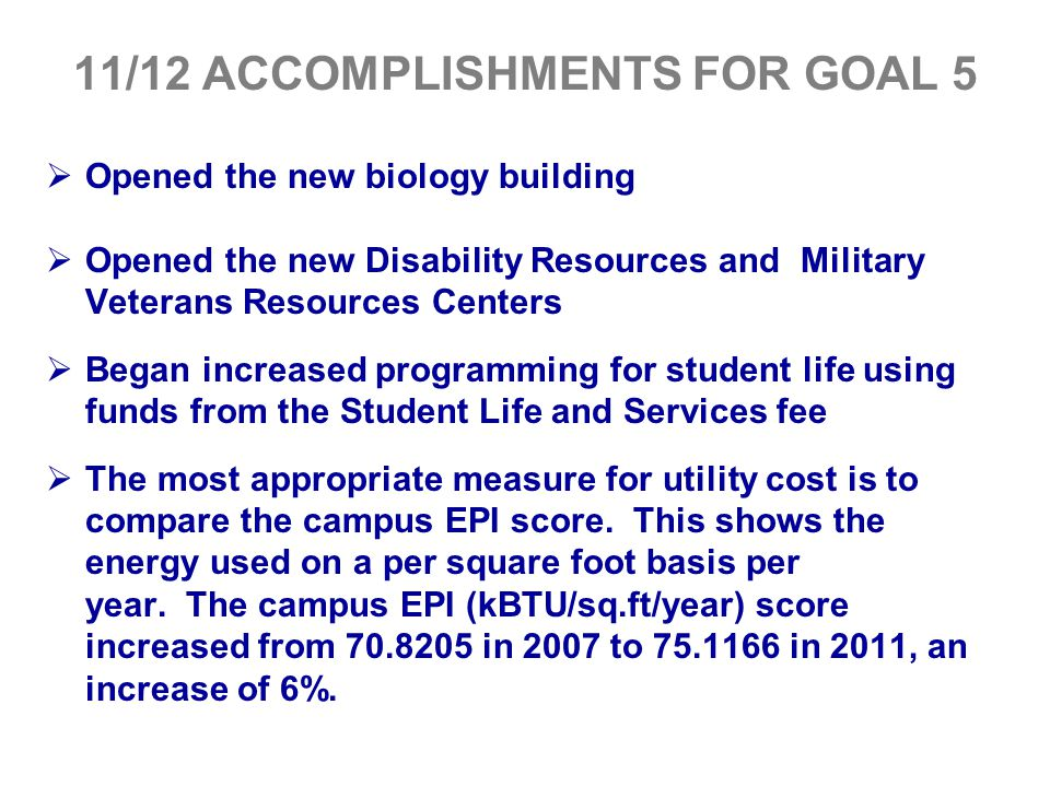 11/12 ACCOMPLISHMENTS FOR GOAL 5  Opened the new biology building  Opened the new Disability Resources and Military Veterans Resources Centers  Beg