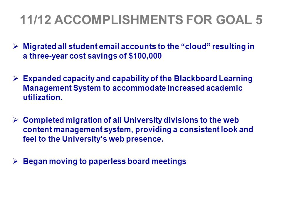 """11/12 ACCOMPLISHMENTS FOR GOAL 5  Migrated all student email accounts to the """"cloud"""" resulting in a three-year cost savings of $100,000  Expanded ca"""