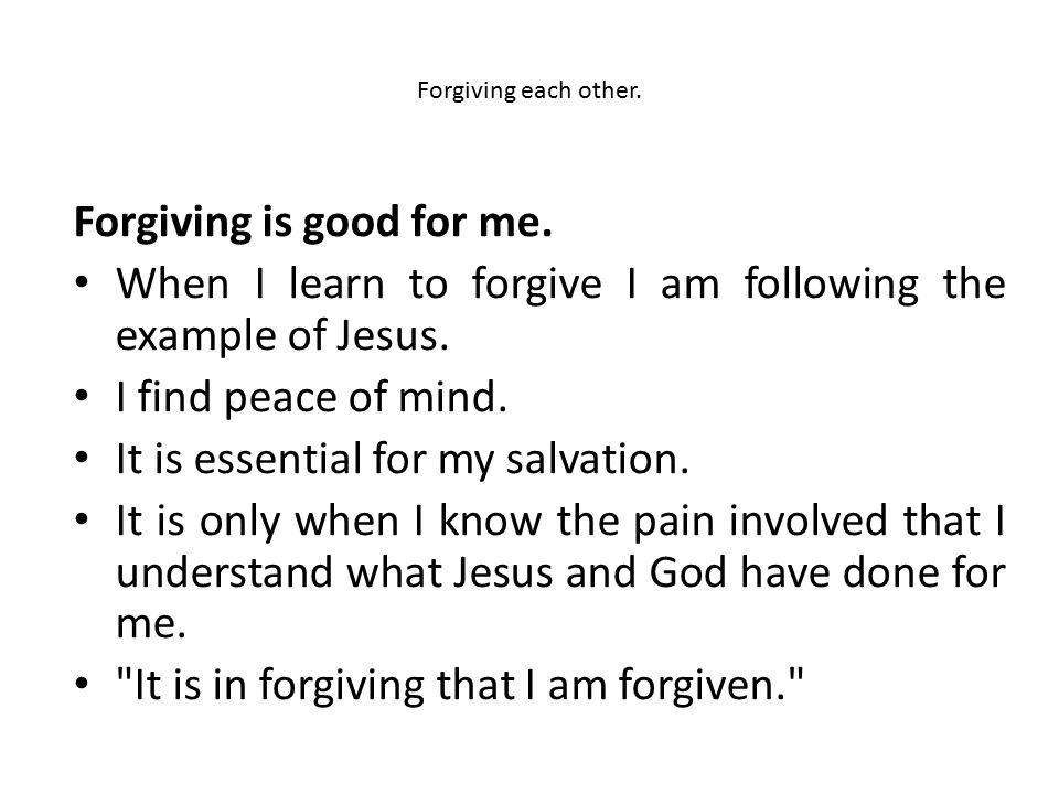 Forgiving each other. Forgiving is good for me. When I learn to forgive I am following the example of Jesus. I find peace of mind. It is essential for