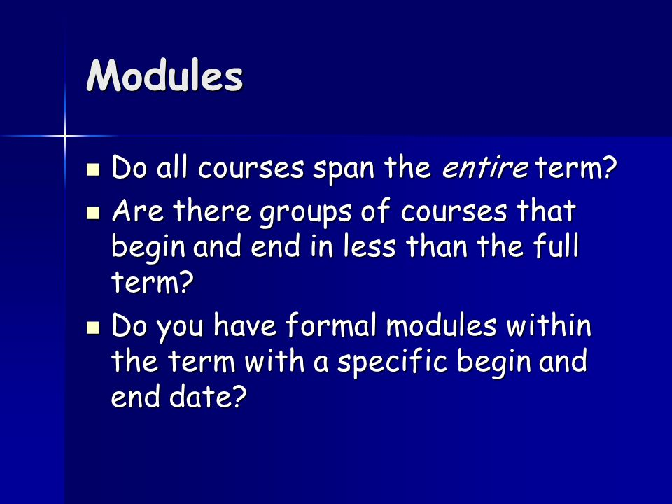 Modules Do all courses span the entire term. Do all courses span the entire term.