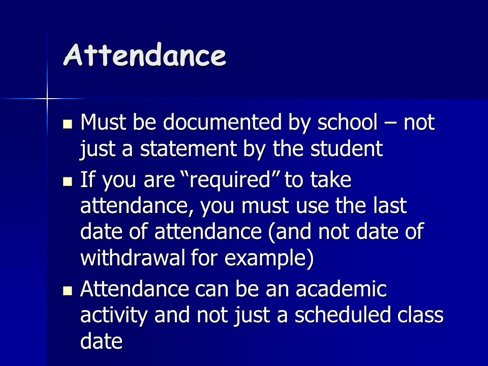 Attendance Must be documented by school – not just a statement by the student Must be documented by school – not just a statement by the student If you are required to take attendance, you must use the last date of attendance (and not date of withdrawal for example) If you are required to take attendance, you must use the last date of attendance (and not date of withdrawal for example) Attendance can be an academic activity and not just a scheduled class date Attendance can be an academic activity and not just a scheduled class date