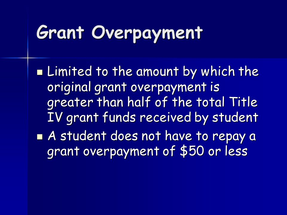 Grant Overpayment Limited to the amount by which the original grant overpayment is greater than half of the total Title IV grant funds received by student Limited to the amount by which the original grant overpayment is greater than half of the total Title IV grant funds received by student A student does not have to repay a grant overpayment of $50 or less A student does not have to repay a grant overpayment of $50 or less