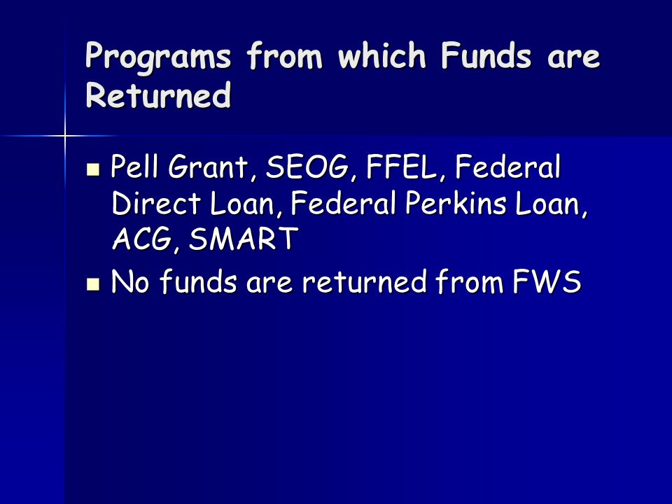 Programs from which Funds are Returned Pell Grant, SEOG, FFEL, Federal Direct Loan, Federal Perkins Loan, ACG, SMART Pell Grant, SEOG, FFEL, Federal Direct Loan, Federal Perkins Loan, ACG, SMART No funds are returned from FWS No funds are returned from FWS