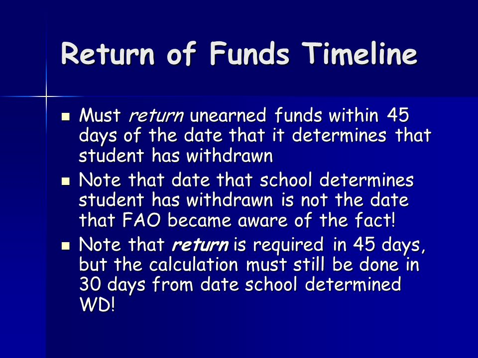 Return of Funds Timeline Must return unearned funds within 45 days of the date that it determines that student has withdrawn Must return unearned funds within 45 days of the date that it determines that student has withdrawn Note that date that school determines student has withdrawn is not the date that FAO became aware of the fact.