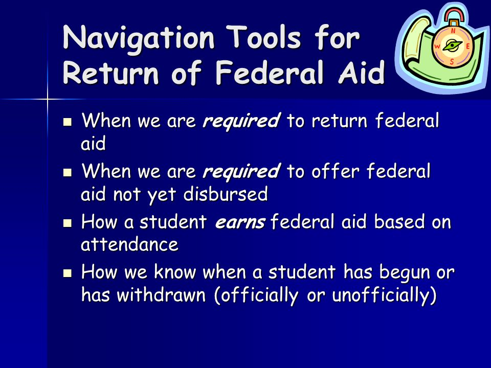 Navigation Tools for Return of Federal Aid When we are required to return federal aid When we are required to return federal aid When we are required to offer federal aid not yet disbursed When we are required to offer federal aid not yet disbursed How a student earns federal aid based on attendance How a student earns federal aid based on attendance How we know when a student has begun or has withdrawn (officially or unofficially) How we know when a student has begun or has withdrawn (officially or unofficially)