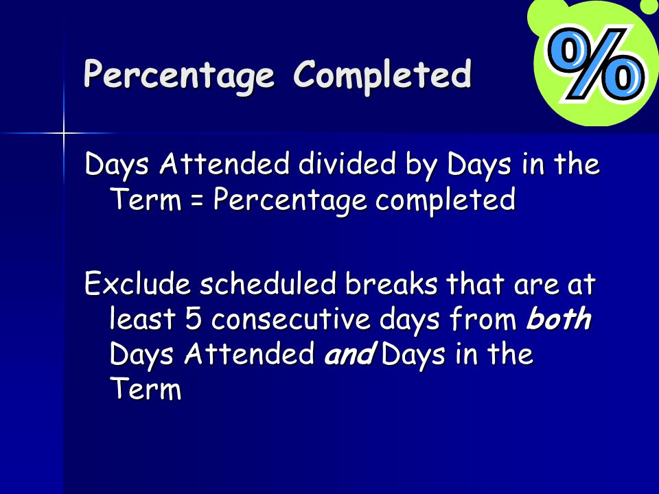 Percentage Completed Days Attended divided by Days in the Term = Percentage completed Exclude scheduled breaks that are at least 5 consecutive days from both Days Attended and Days in the Term