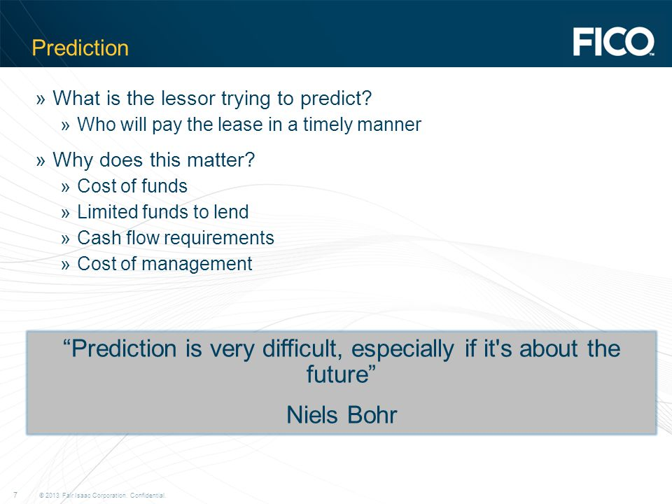 © 2013 Fair Isaac Corporation. Confidential. 7 Prediction »What is the lessor trying to predict.