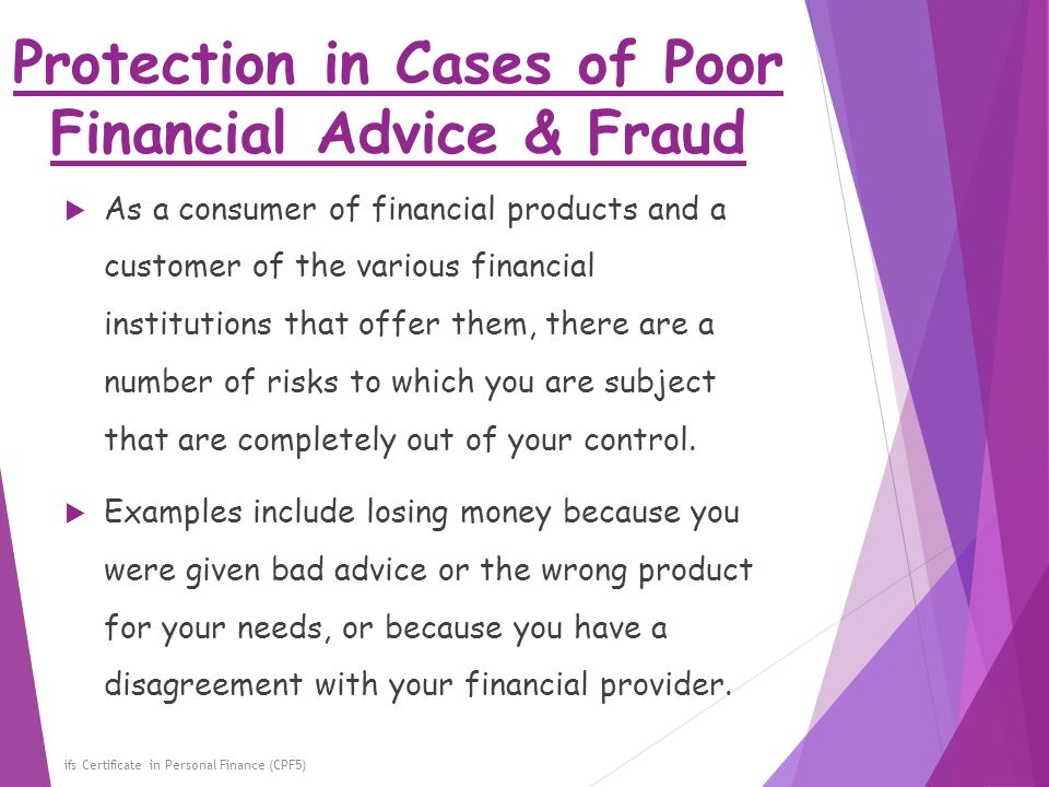 Protection in Cases of Poor Financial Advice & Fraud ifs Certificate in Personal Finance (CPF5)  As a consumer of financial products and a customer o