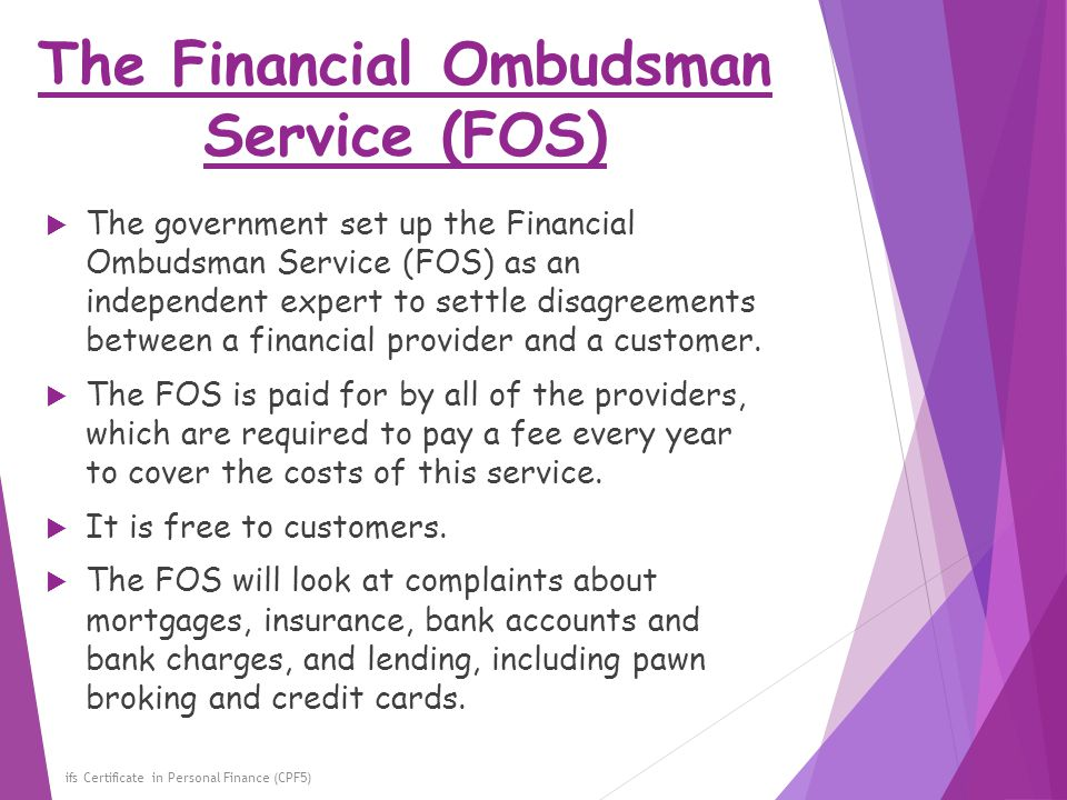 The Financial Ombudsman Service (FOS) ifs Certificate in Personal Finance (CPF5)  The government set up the Financial Ombudsman Service (FOS) as an i