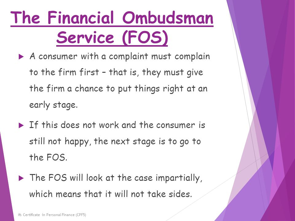 The Financial Ombudsman Service (FOS) ifs Certificate in Personal Finance (CPF5)  A consumer with a complaint must complain to the firm first – that