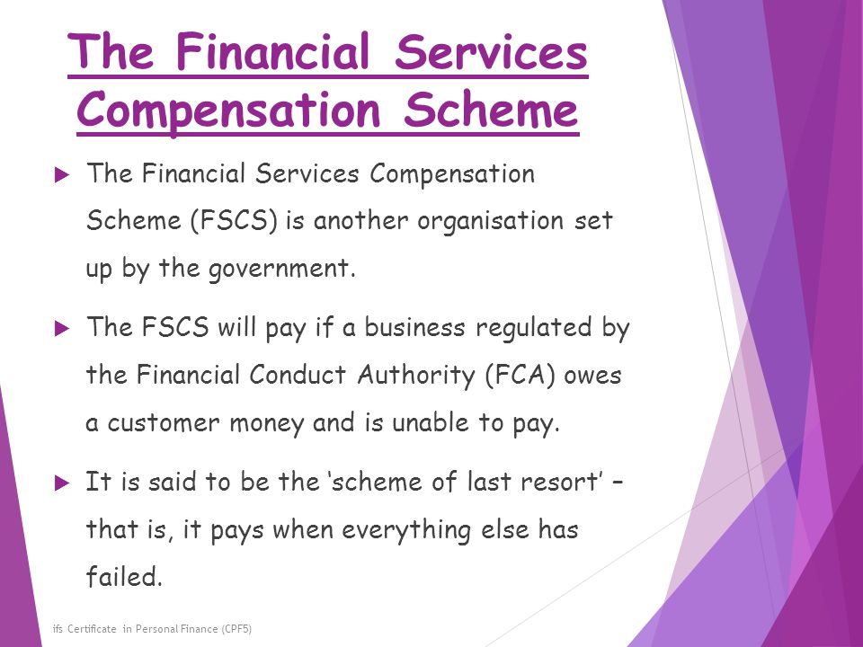 The Financial Services Compensation Scheme ifs Certificate in Personal Finance (CPF5)  The Financial Services Compensation Scheme (FSCS) is another o