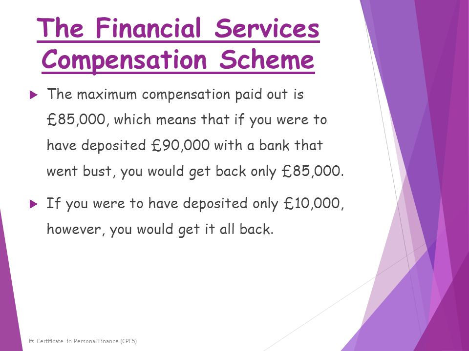 The Financial Services Compensation Scheme ifs Certificate in Personal Finance (CPF5)  The maximum compensation paid out is £85,000, which means that