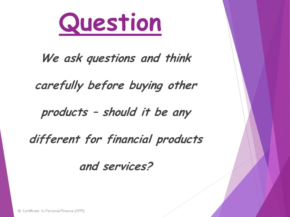 Question ifs Certificate in Personal Finance (CPF5) We ask questions and think carefully before buying other products – should it be any different for