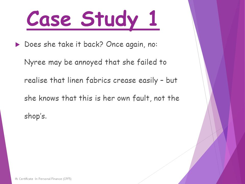 Case Study 1 ifs Certificate in Personal Finance (CPF5)  Does she take it back? Once again, no: Nyree may be annoyed that she failed to realise that