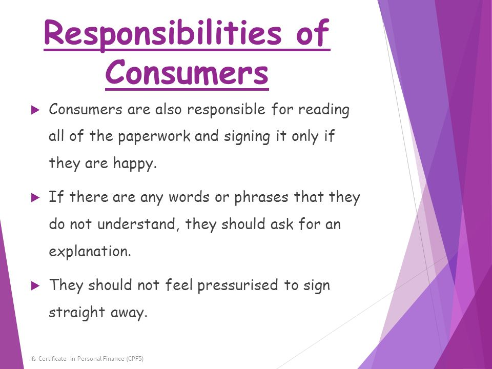 Responsibilities of Consumers ifs Certificate in Personal Finance (CPF5)  Consumers are also responsible for reading all of the paperwork and signing