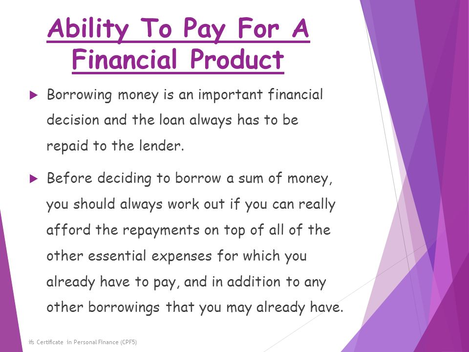 Ability To Pay For A Financial Product ifs Certificate in Personal Finance (CPF5)  Borrowing money is an important financial decision and the loan al