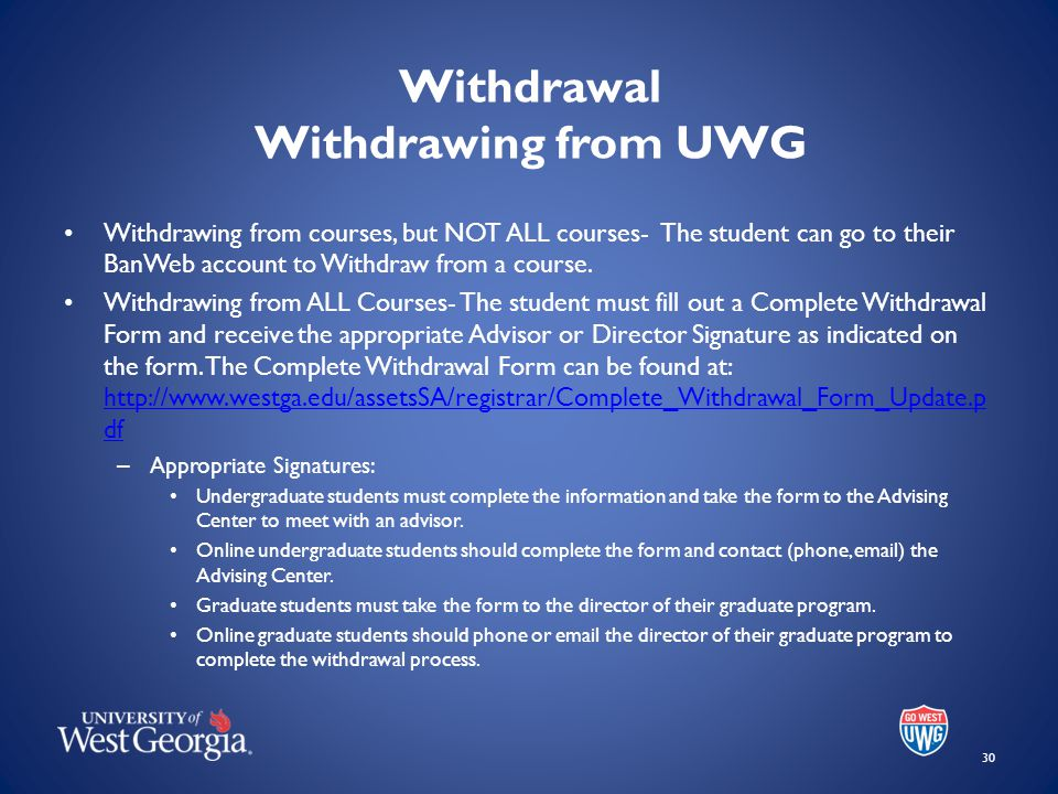 Withdrawal Withdrawing from UWG Withdrawing from courses, but NOT ALL courses- The student can go to their BanWeb account to Withdraw from a course.
