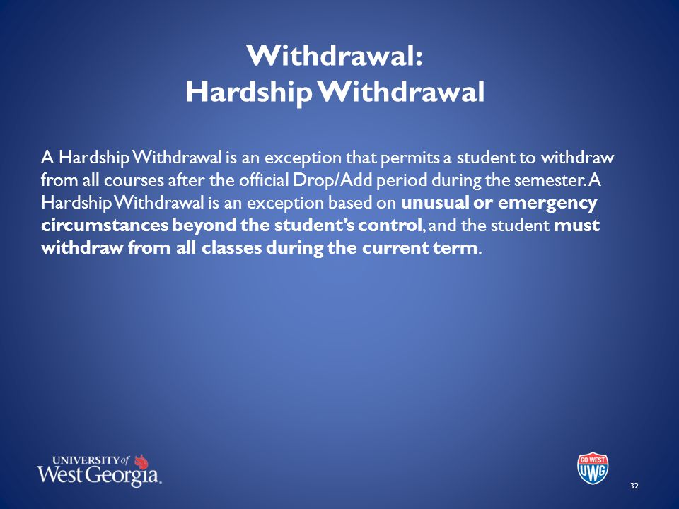 Withdrawal: Hardship Withdrawal A Hardship Withdrawal is an exception that permits a student to withdraw from all courses after the official Drop/Add period during the semester.