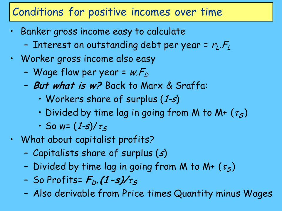 Conditions for positive incomes over time Banker gross income easy to calculate –Interest on outstanding debt per year = r L.F L Worker gross income also easy –Wage flow per year = w.F D –But what is w.