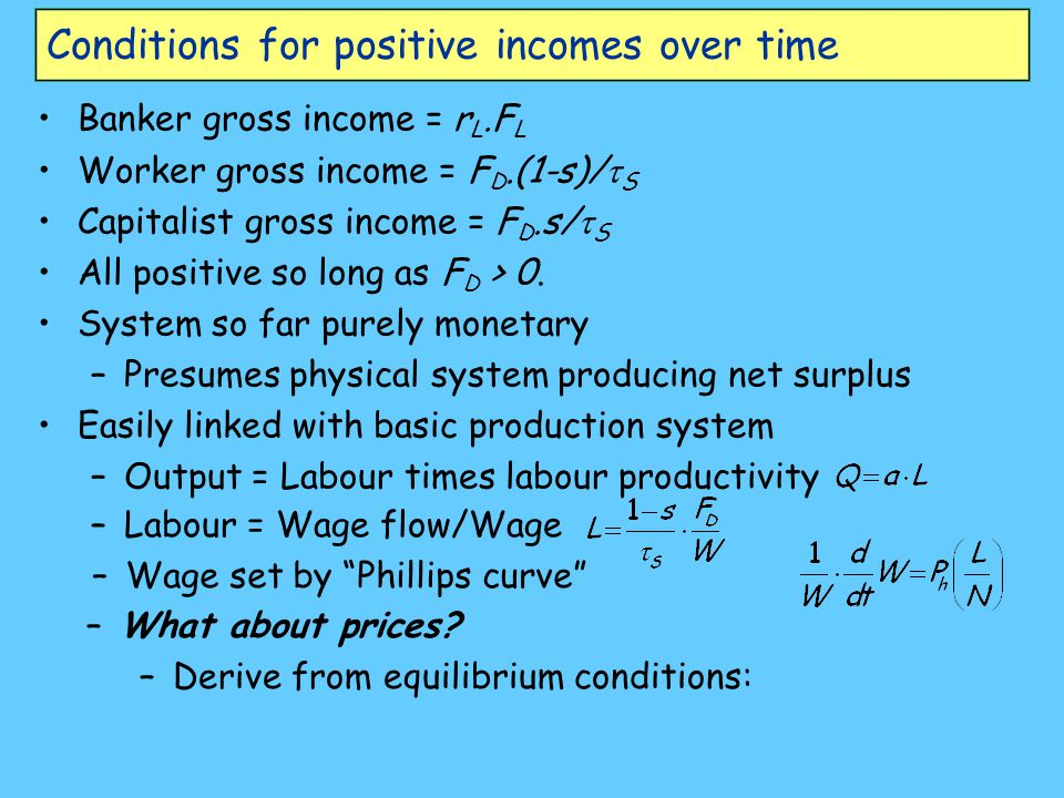 Conditions for positive incomes over time Banker gross income = r L.F L Worker gross income = F D.(1-s)/  S Capitalist gross income = F D.s/  S All positive so long as F D > 0.
