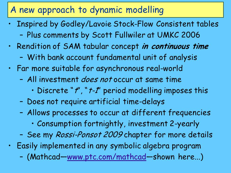 A new approach to dynamic modelling Inspired by Godley/Lavoie Stock-Flow Consistent tables –Plus comments by Scott Fullwiler at UMKC 2006 Rendition of SAM tabular concept in continuous time –With bank account fundamental unit of analysis Far more suitable for asynchronous real-world –All investment does not occur at same time Discrete t , t-1 period modelling imposes this –Does not require artificial time-delays –Allows processes to occur at different frequencies Consumption fortnightly, investment 2-yearly –See my Rossi-Ponsot 2009 chapter for more details Easily implemented in any symbolic algebra program –(Mathcad—www.ptc.com/mathcad—shown here...)www.ptc.com/mathcad