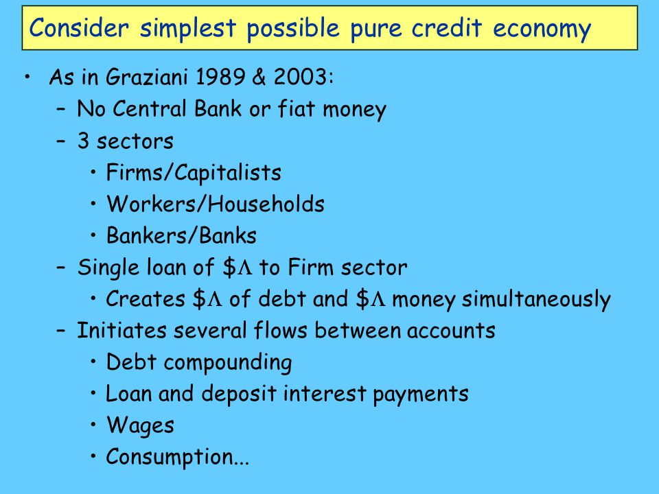Consider simplest possible pure credit economy As in Graziani 1989 & 2003: –No Central Bank or fiat money –3 sectors Firms/Capitalists Workers/Households Bankers/Banks –Single loan of $  to Firm sector Creates $  of debt and $  money simultaneously –Initiates several flows between accounts Debt compounding Loan and deposit interest payments Wages Consumption...