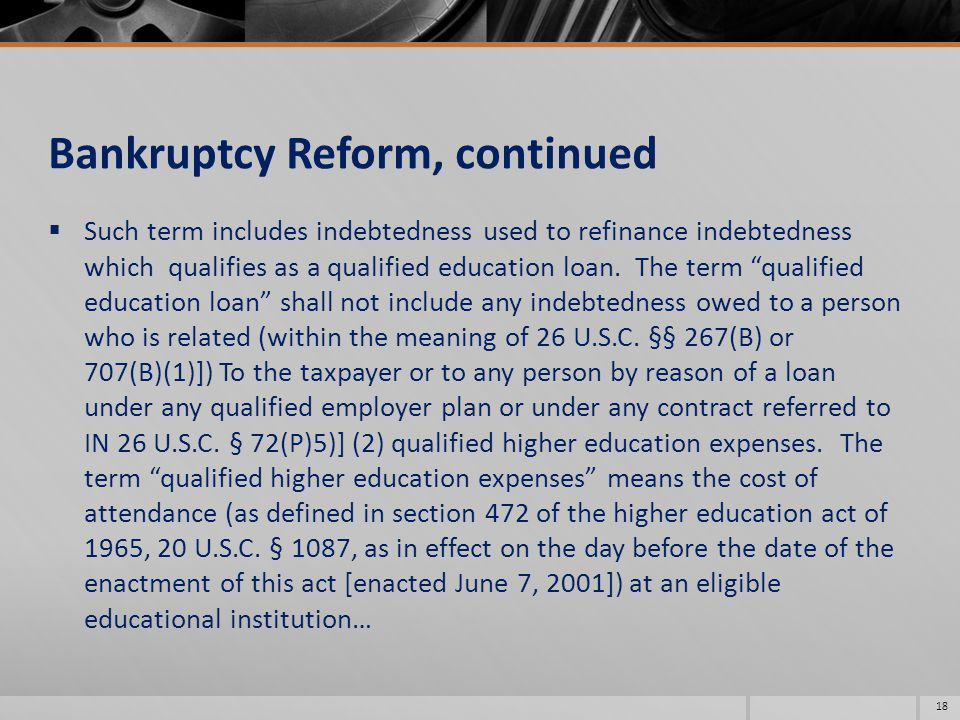 Bankruptcy Reform, continued  Such term includes indebtedness used to refinance indebtedness which qualifies as a qualified education loan.