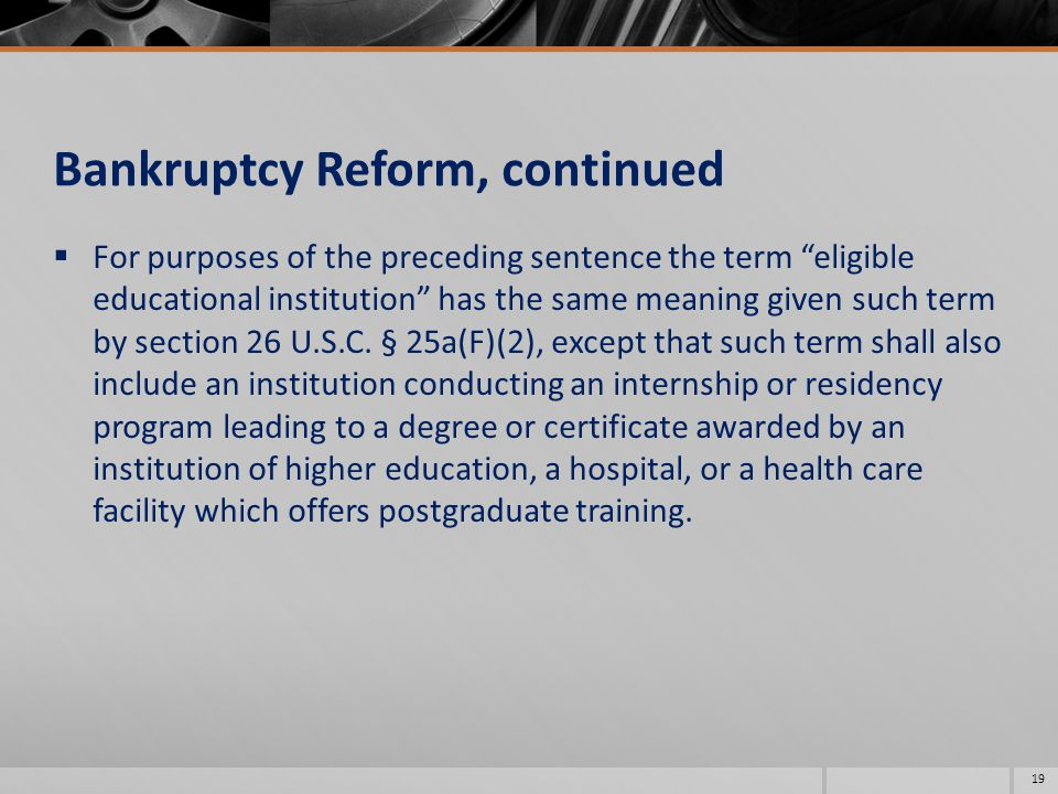 Bankruptcy Reform, continued  For purposes of the preceding sentence the term eligible educational institution has the same meaning given such term by section 26 U.S.C.