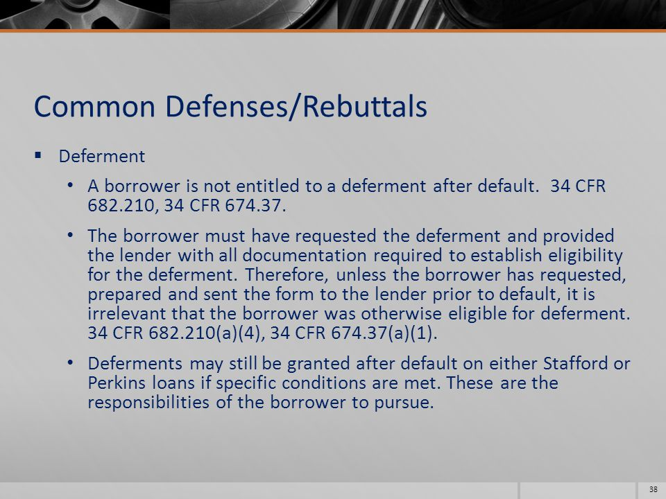 Common Defenses/Rebuttals  Deferment A borrower is not entitled to a deferment after default.