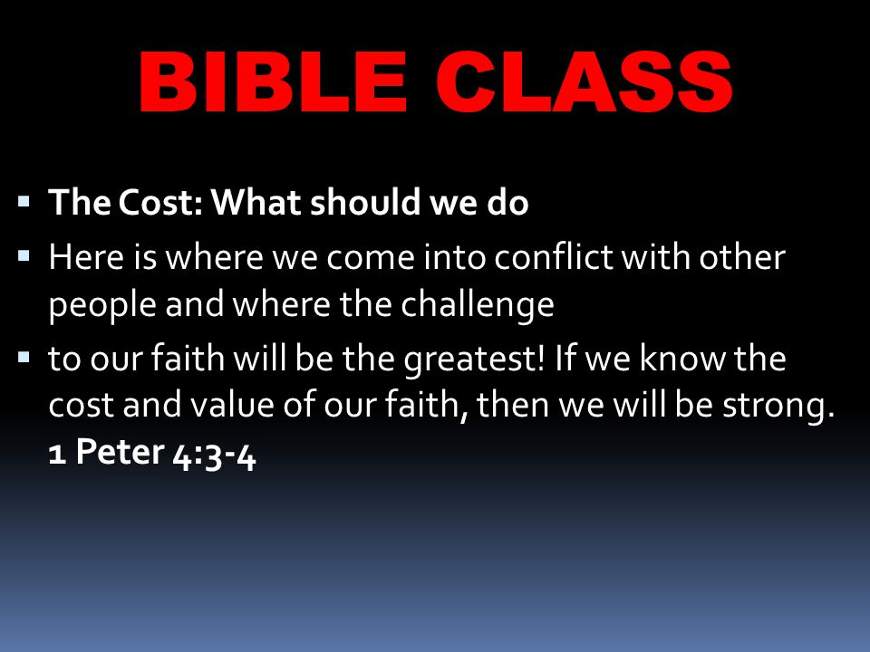 BIBLE CLASS  The Cost: What should we do  Here is where we come into conflict with other people and where the challenge  to our faith will be the greatest.