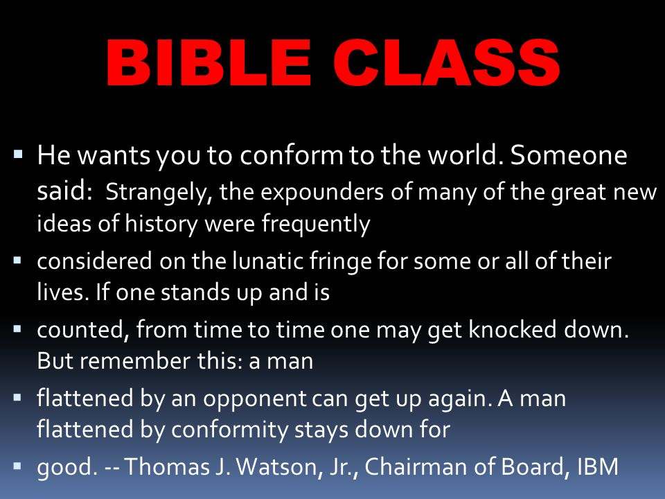 BIBLE CLASS  He wants you to conform to the world.