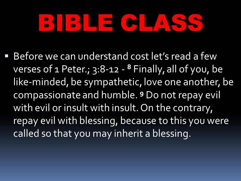 BIBLE CLASS  Before we can understand cost let's read a few verses of 1 Peter.; 3:8-12 - 8 Finally, all of you, be like-minded, be sympathetic, love one another, be compassionate and humble.