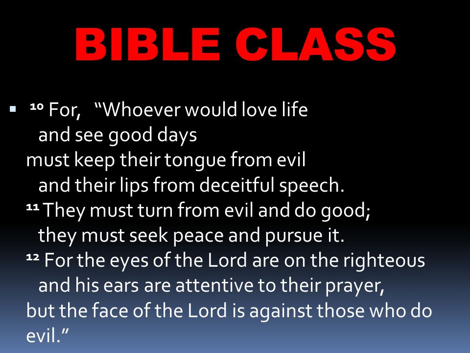 BIBLE CLASS  10 For, Whoever would love life and see good days must keep their tongue from evil and their lips from deceitful speech.