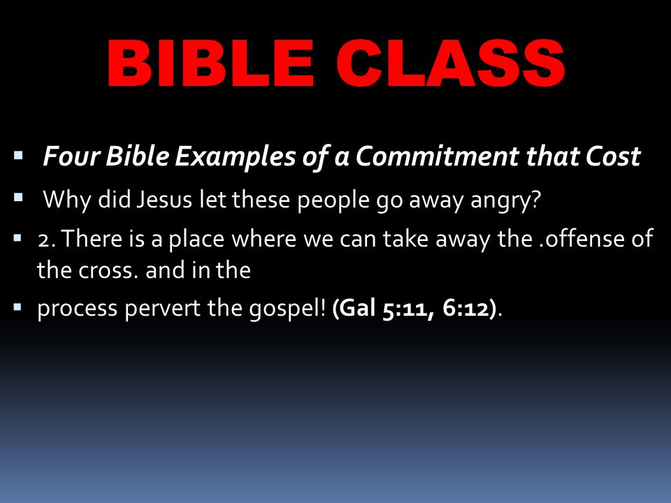 BIBLE CLASS  Four Bible Examples of a Commitment that Cost  Why did Jesus let these people go away angry.