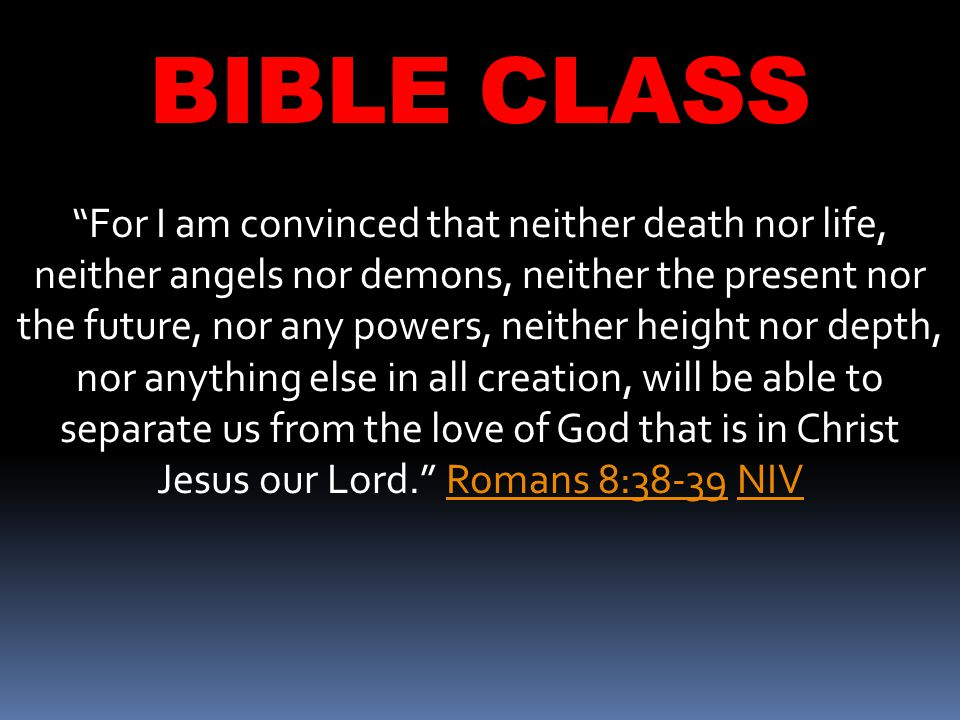 BIBLE CLASS For I am convinced that neither death nor life, neither angels nor demons, neither the present nor the future, nor any powers, neither height nor depth, nor anything else in all creation, will be able to separate us from the love of God that is in Christ Jesus our Lord. Romans 8:38-39 NIVRomans 8:38-39NIV