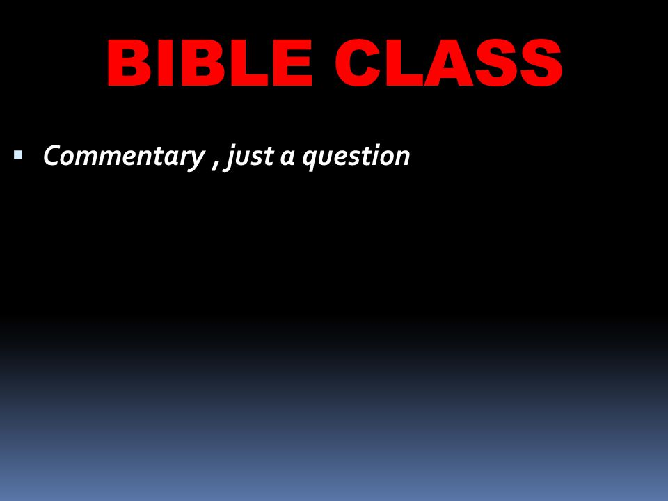 BIBLE CLASS  Commentary, just a question