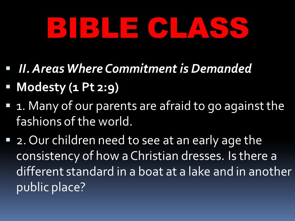 BIBLE CLASS  II. Areas Where Commitment is Demanded  Modesty (1 Pt 2:9)  1.