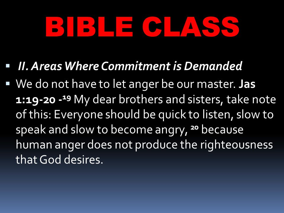 BIBLE CLASS  II. Areas Where Commitment is Demanded  We do not have to let anger be our master.
