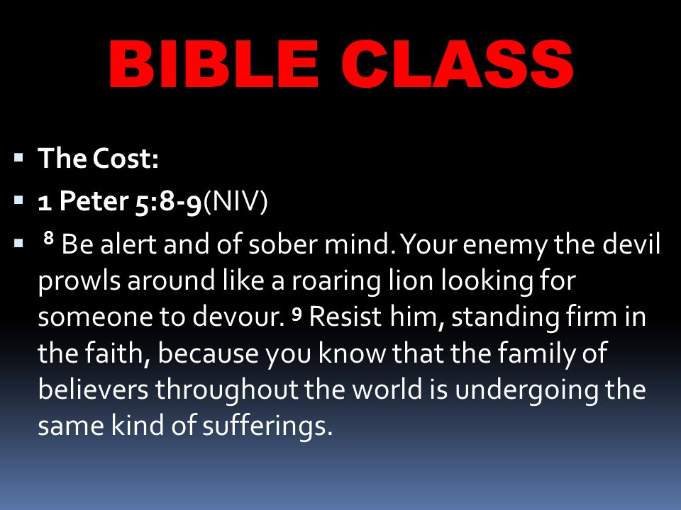 BIBLE CLASS  The Cost:  1 Peter 5:8-9(NIV)  8 Be alert and of sober mind.