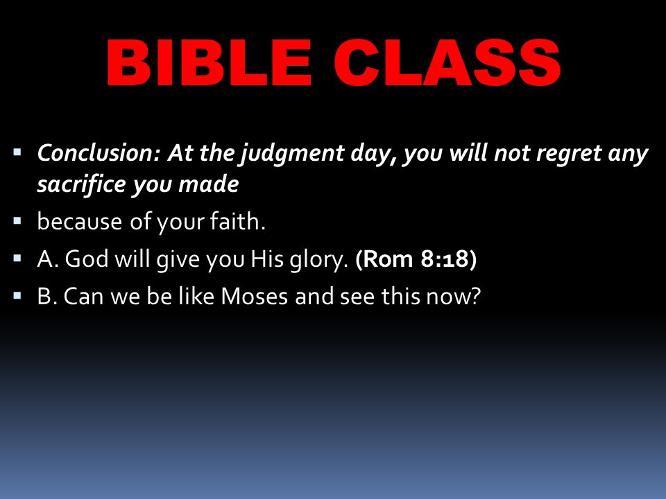 BIBLE CLASS  Conclusion: At the judgment day, you will not regret any sacrifice you made  because of your faith.