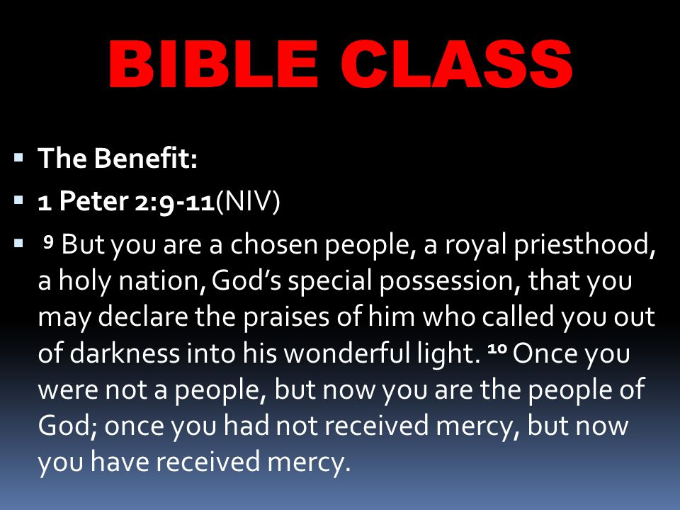 BIBLE CLASS  The Benefit:  1 Peter 2:9-11(NIV)  9 But you are a chosen people, a royal priesthood, a holy nation, God's special possession, that you may declare the praises of him who called you out of darkness into his wonderful light.