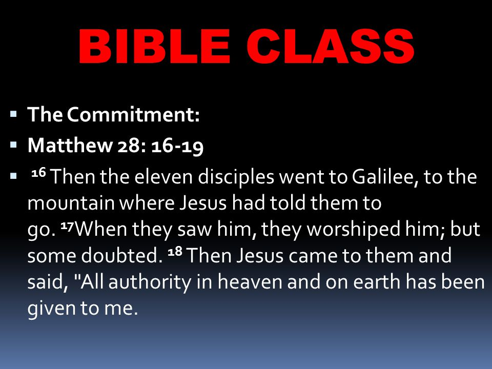 BIBLE CLASS  The Commitment:  Matthew 28: 16-19  16 Then the eleven disciples went to Galilee, to the mountain where Jesus had told them to go.