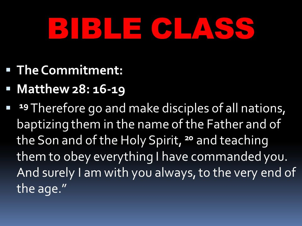 BIBLE CLASS  The Commitment:  Matthew 28: 16-19  19 Therefore go and make disciples of all nations, baptizing them in the name of the Father and of the Son and of the Holy Spirit, 20 and teaching them to obey everything I have commanded you.