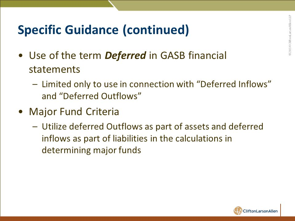 ©2014 CliftonLarsonAllen LLP Specific Guidance (continued) Use of the term Deferred in GASB financial statements –Limited only to use in connection with Deferred Inflows and Deferred Outflows Major Fund Criteria –Utilize deferred Outflows as part of assets and deferred inflows as part of liabilities in the calculations in determining major funds