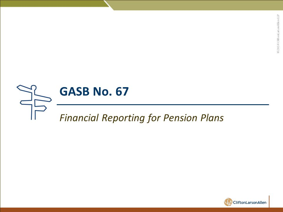 ©2014 CliftonLarsonAllen LLP GASB No. 67 Financial Reporting for Pension Plans