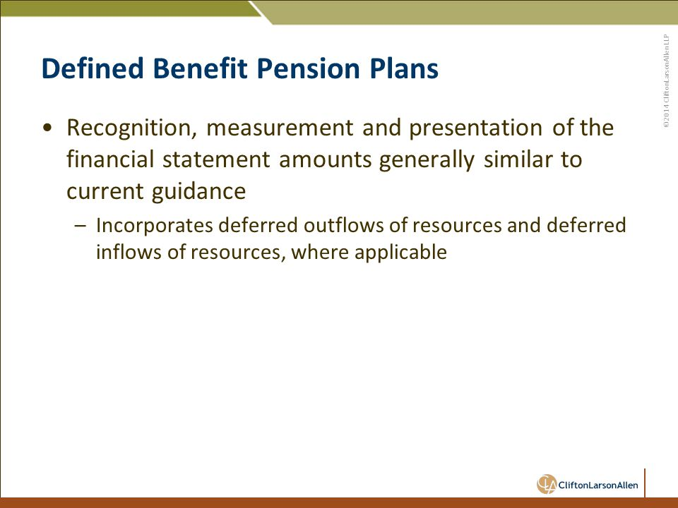 ©2014 CliftonLarsonAllen LLP Defined Benefit Pension Plans Recognition, measurement and presentation of the financial statement amounts generally similar to current guidance –Incorporates deferred outflows of resources and deferred inflows of resources, where applicable