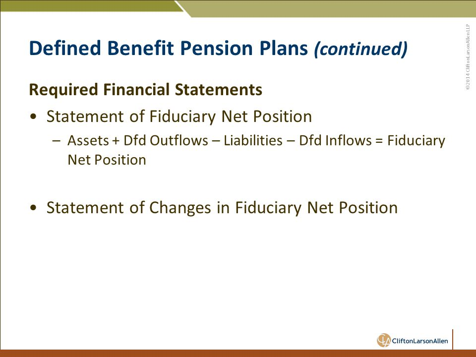 ©2014 CliftonLarsonAllen LLP Defined Benefit Pension Plans (continued) Required Financial Statements Statement of Fiduciary Net Position –Assets + Dfd Outflows – Liabilities – Dfd Inflows = Fiduciary Net Position Statement of Changes in Fiduciary Net Position
